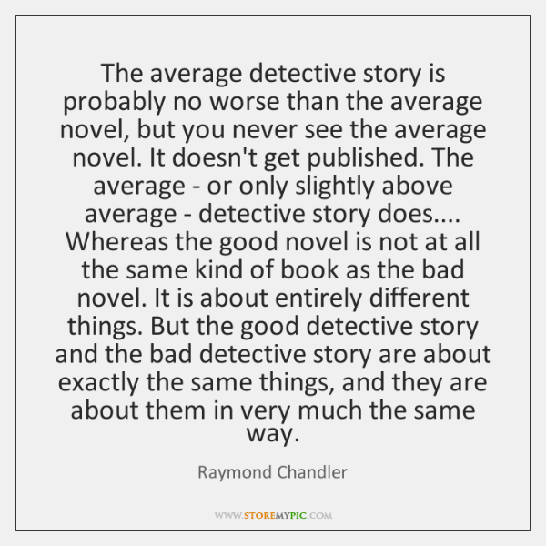 The average detective story is probably no worse than the average novel, ...