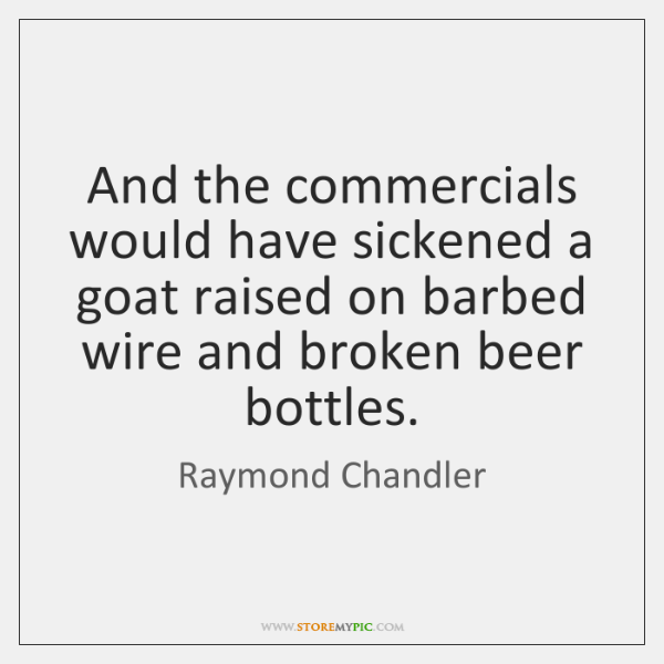 And the commercials would have sickened a goat raised on barbed wire ...