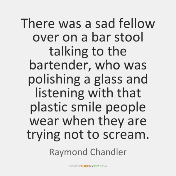 There was a sad fellow over on a bar stool talking to ...