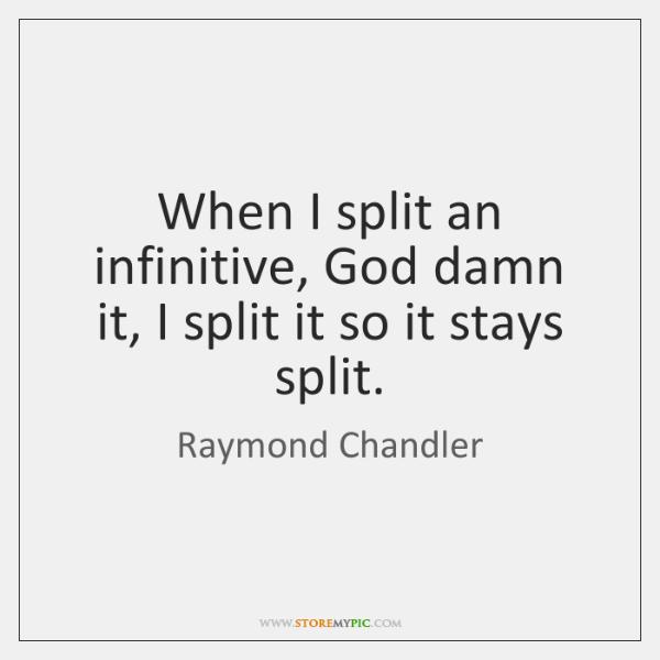 When I split an infinitive, God damn it, I split it so ...