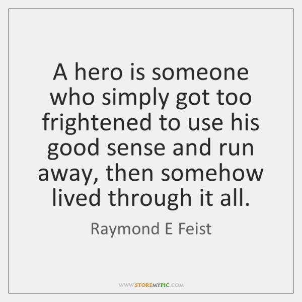 A hero is someone who simply got too frightened to use his ...