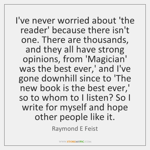 I've never worried about 'the reader' because there isn't one. There are ...