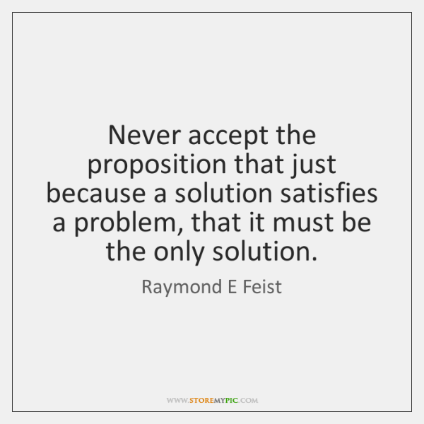 Never accept the proposition that just because a solution satisfies a problem, ...