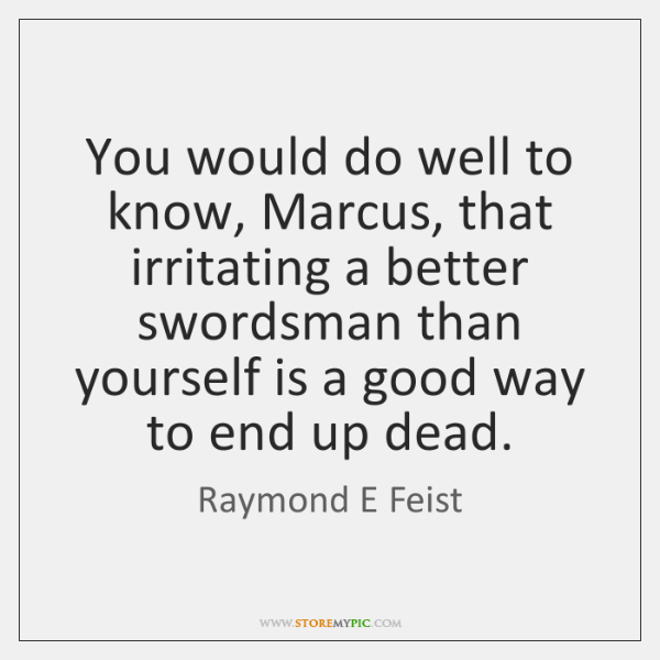 You would do well to know, Marcus, that irritating a better swordsman ...