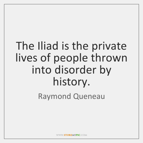 The Iliad is the private lives of people thrown into disorder by ...