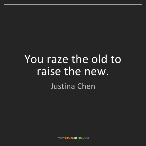 Justina Chen: You raze the old to raise the new.