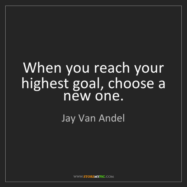 Jay Van Andel: When you reach your highest goal, choose a new one.