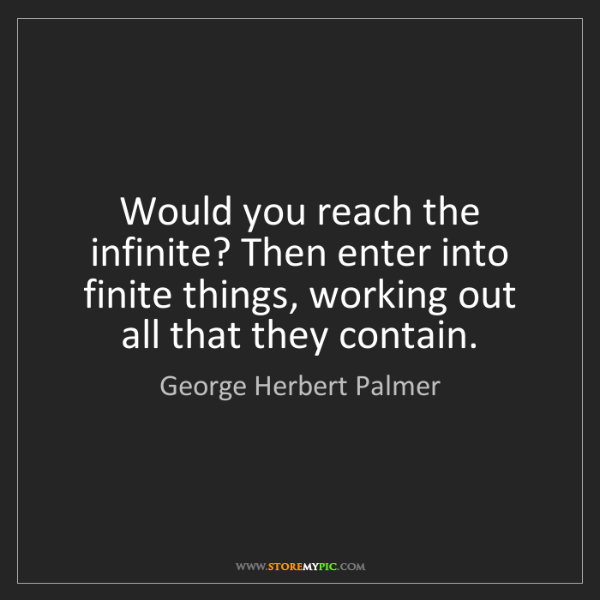 George Herbert Palmer: Would you reach the infinite? Then enter into finite...
