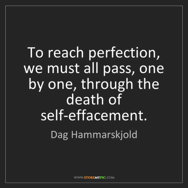 Dag Hammarskjold: To reach perfection, we must all pass, one by one, through...