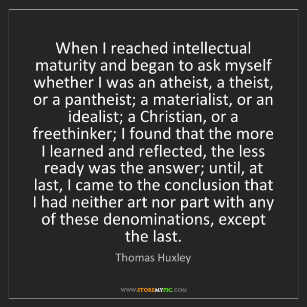 Thomas Huxley: When I reached intellectual maturity and began to ask...