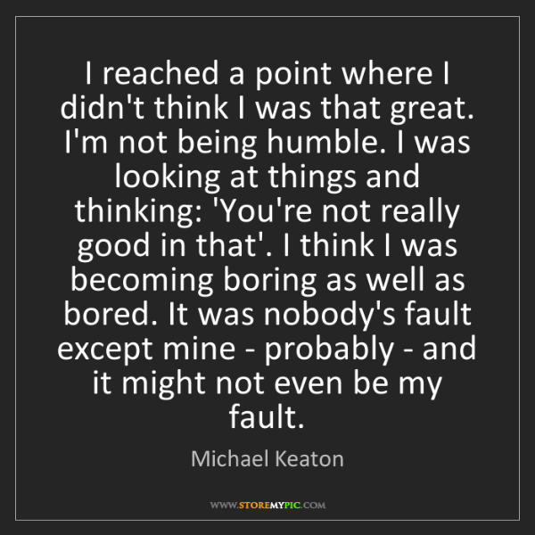Michael Keaton: I reached a point where I didn't think I was that great....
