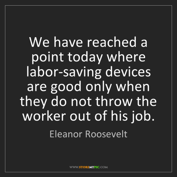 Eleanor Roosevelt: We have reached a point today where labor-saving devices...