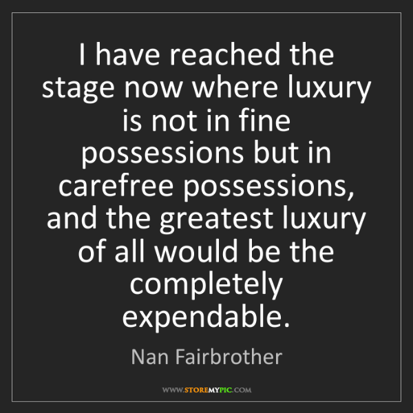 Nan Fairbrother: I have reached the stage now where luxury is not in fine...
