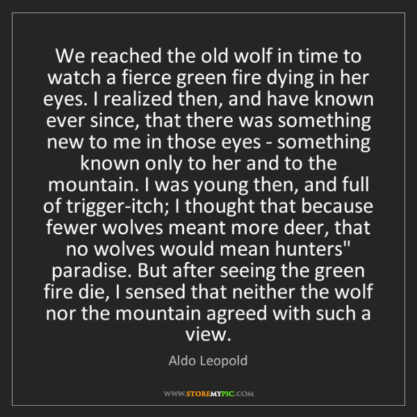 Aldo Leopold: We reached the old wolf in time to watch a fierce green...
