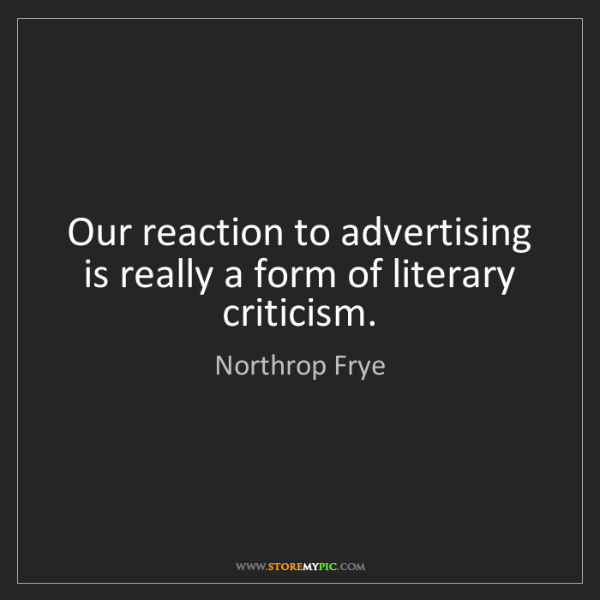Northrop Frye: Our reaction to advertising is really a form of literary...