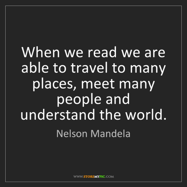 Nelson Mandela: When we read we are able to travel to many places, meet...
