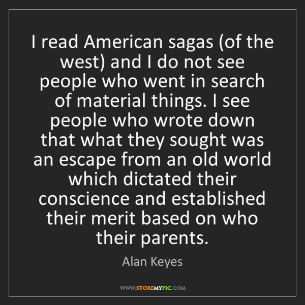 Alan Keyes: I read American sagas (of the west) and I do not see...