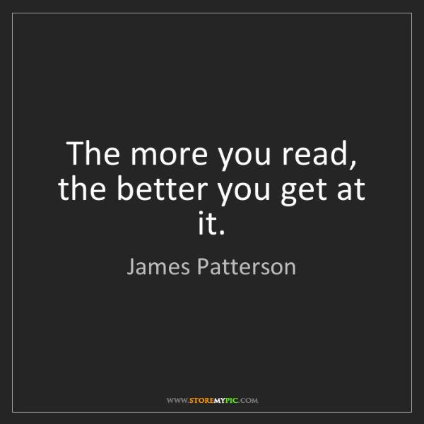 James Patterson: The more you read, the better you get at it.