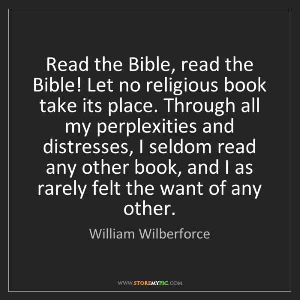William Wilberforce: Read the Bible, read the Bible! Let no religious book...