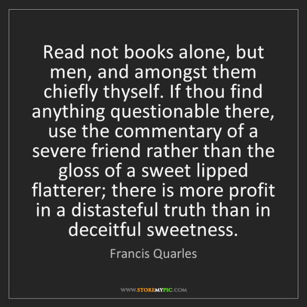 Francis Quarles: Read not books alone, but men, and amongst them chiefly...