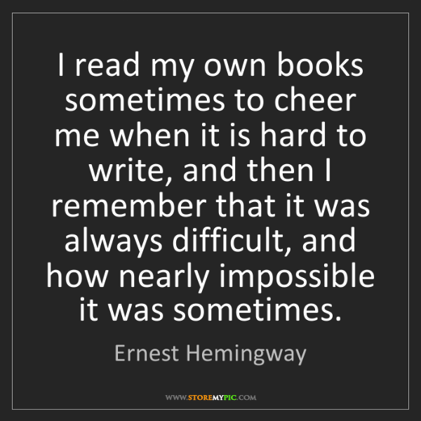 Ernest Hemingway: I read my own books sometimes to cheer me when it is...