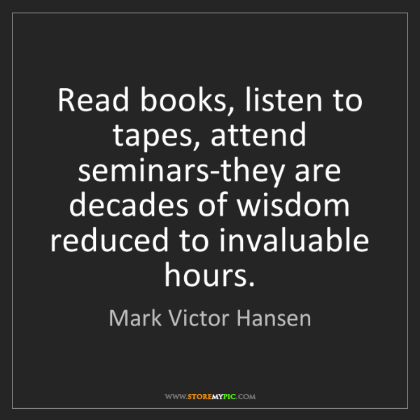Mark Victor Hansen: Read books, listen to tapes, attend seminars-they are...