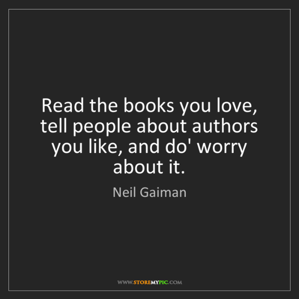 Neil Gaiman: Read the books you love, tell people about authors you...