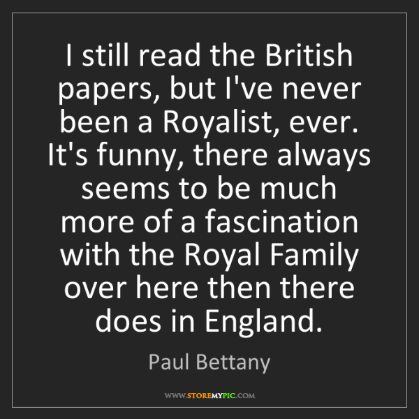 Paul Bettany: I still read the British papers, but I've never been...