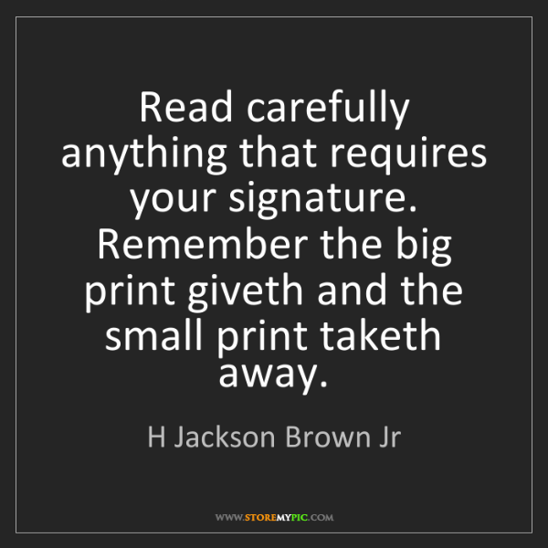 H Jackson Brown Jr: Read carefully anything that requires your signature....