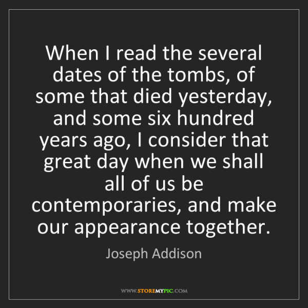 Joseph Addison: When I read the several dates of the tombs, of some that...