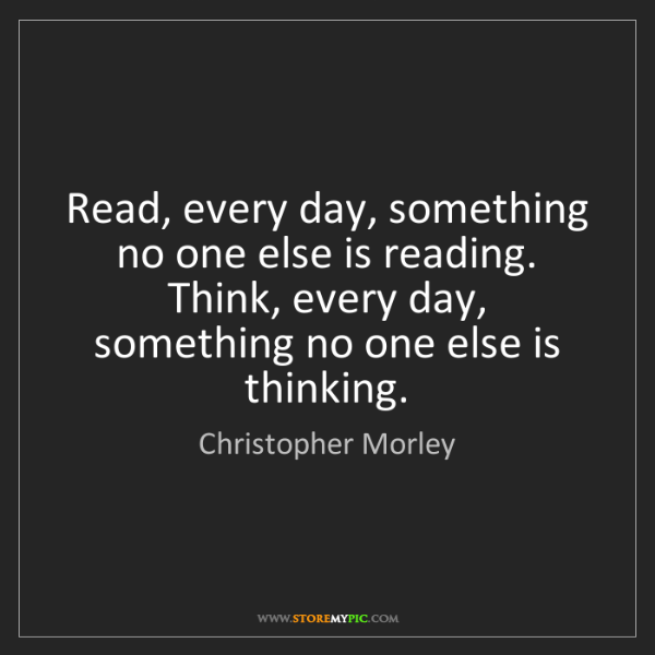 Christopher Morley: Read, every day, something no one else is reading. Think,...