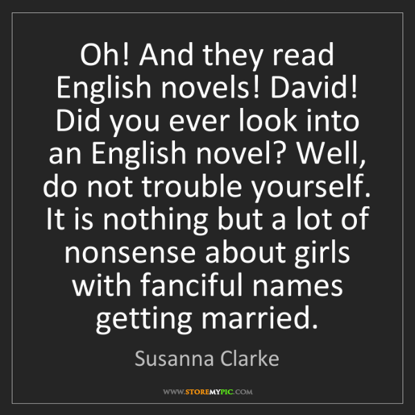 Susanna Clarke: Oh! And they read English novels! David! Did you ever...
