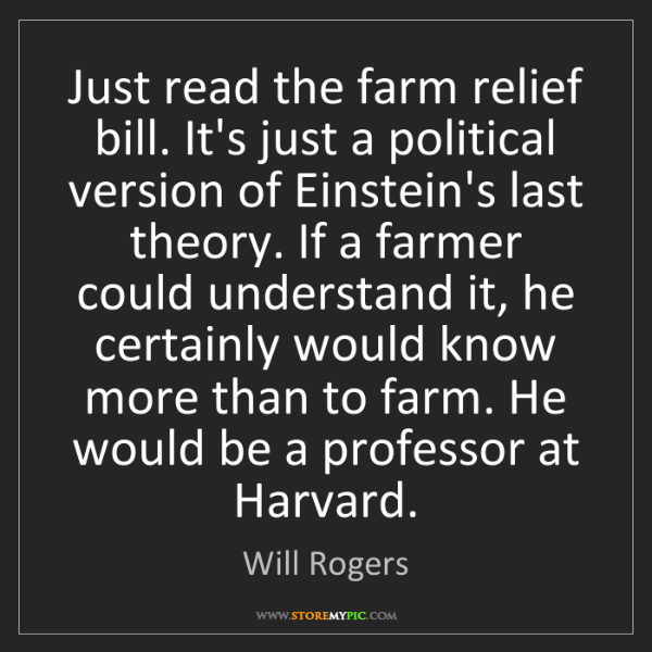 Will Rogers: Just read the farm relief bill. It's just a political...