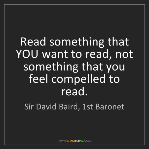 Sir David Baird, 1st Baronet: Read something that YOU want to read, not something that...