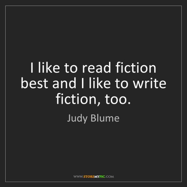 Judy Blume: I like to read fiction best and I like to write fiction,...