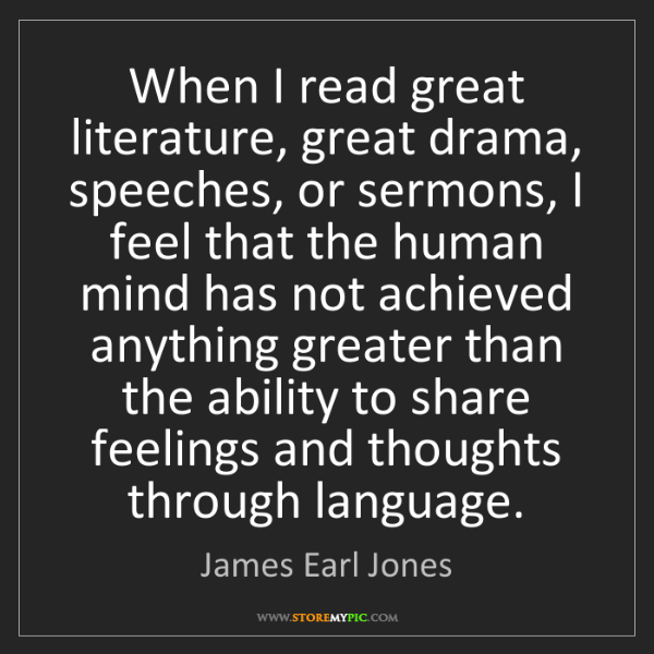 James Earl Jones: When I read great literature, great drama, speeches,...