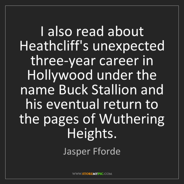 Jasper Fforde: I also read about Heathcliff's unexpected three-year...