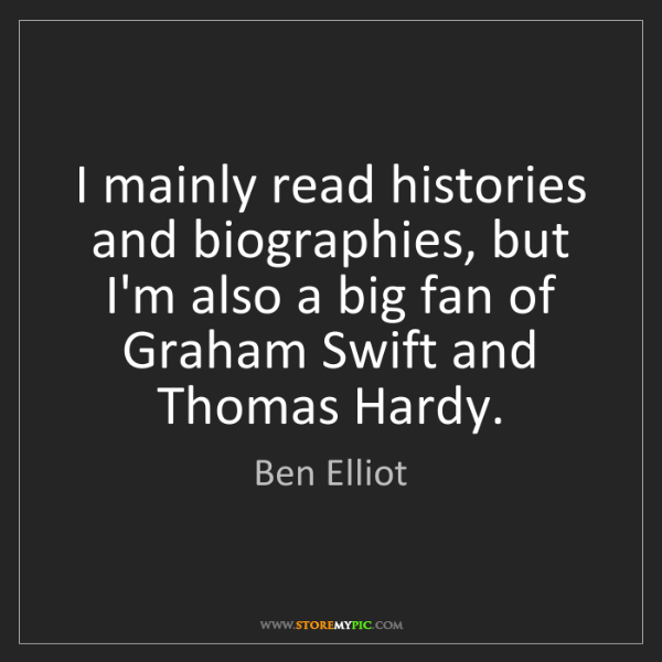Ben Elliot: I mainly read histories and biographies, but I'm also...