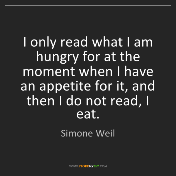 Simone Weil: I only read what I am hungry for at the moment when I...