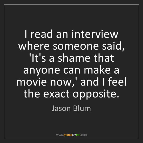 Jason Blum: I read an interview where someone said, 'It's a shame...