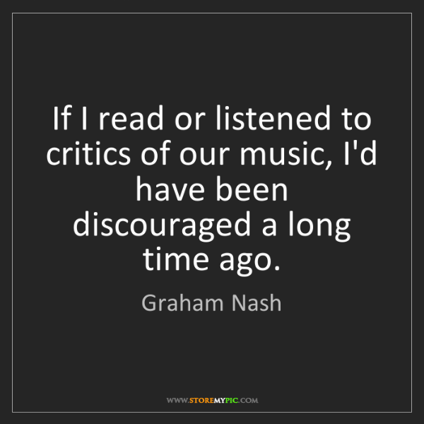 Graham Nash: If I read or listened to critics of our music, I'd have...