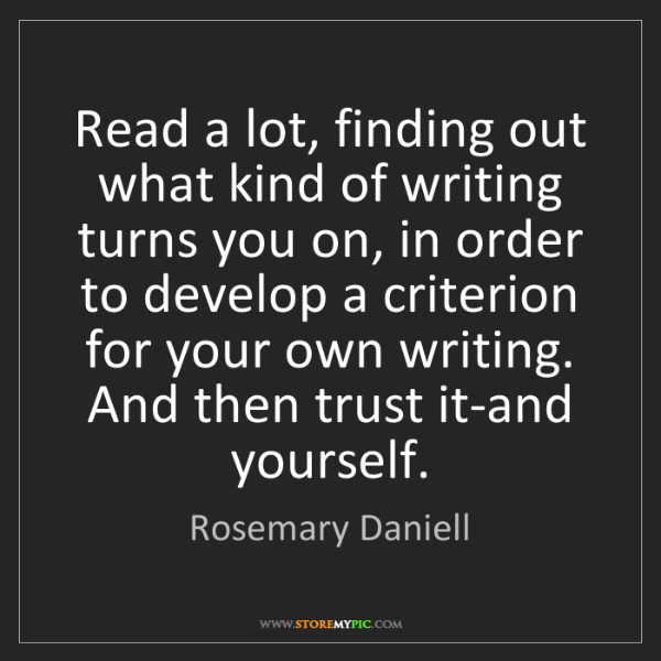 Rosemary Daniell: Read a lot, finding out what kind of writing turns you...