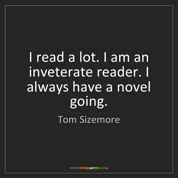 Tom Sizemore: I read a lot. I am an inveterate reader. I always have...