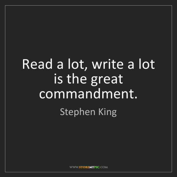 Stephen King: Read a lot, write a lot is the great commandment.