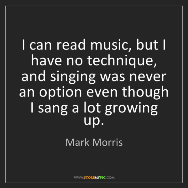 Mark Morris: I can read music, but I have no technique, and singing...