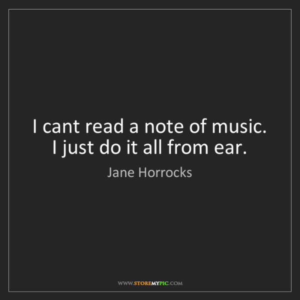 Jane Horrocks: I cant read a note of music. I just do it all from ear.