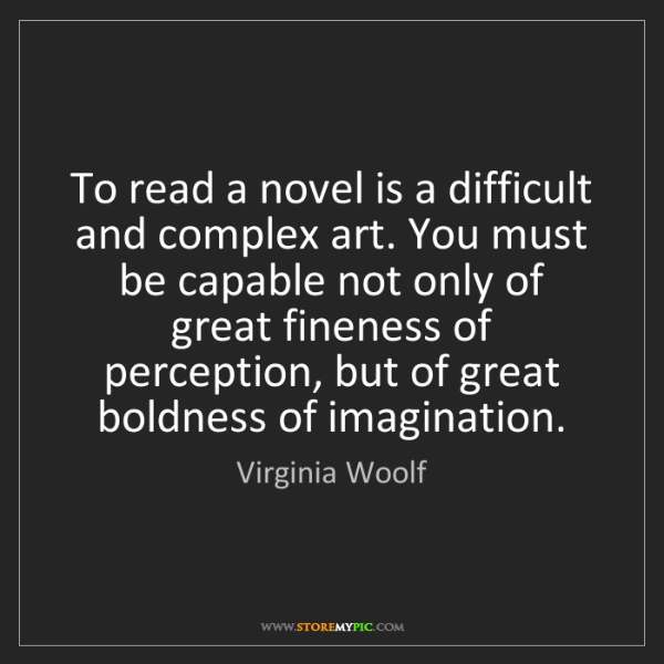 Virginia Woolf: To read a novel is a difficult and complex art. You must...