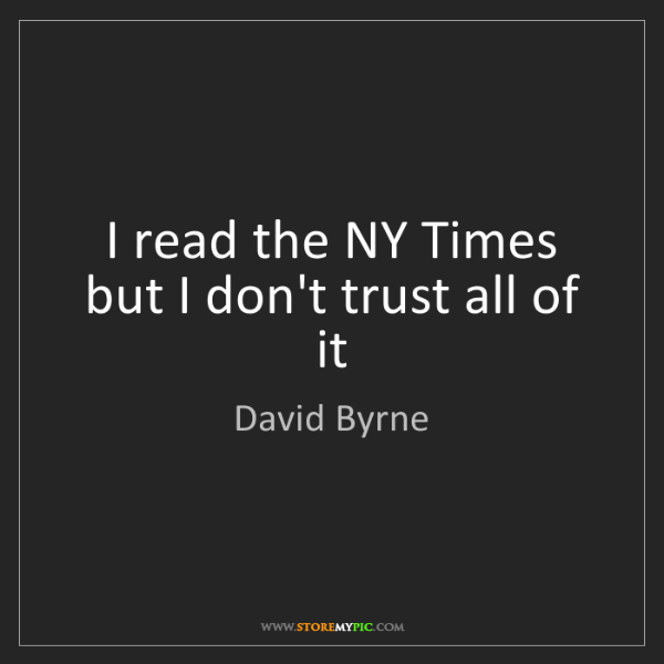 David Byrne: I read the NY Times but I don't trust all of it