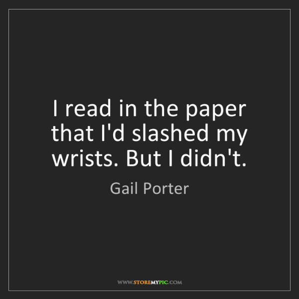Gail Porter: I read in the paper that I'd slashed my wrists. But I...