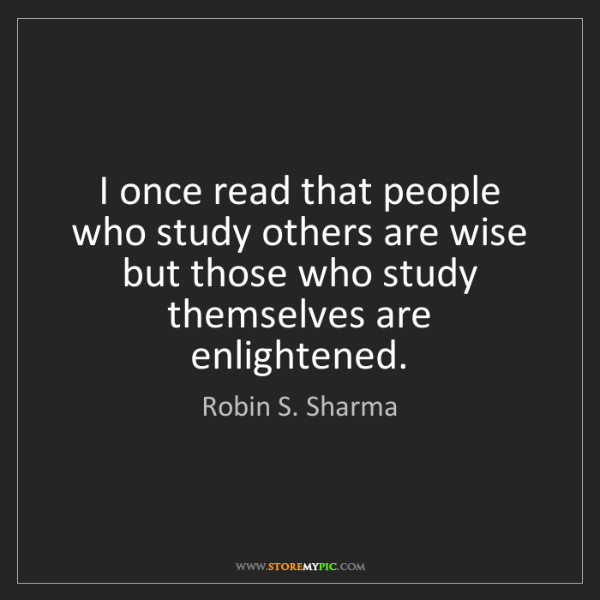 Robin S. Sharma: I once read that people who study others are wise but...